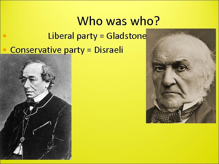 Who was who? • Liberal party = Gladstone • Conservative party = Disraeli