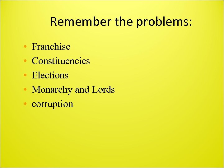 Remember the problems: • • • Franchise Constituencies Elections Monarchy and Lords corruption