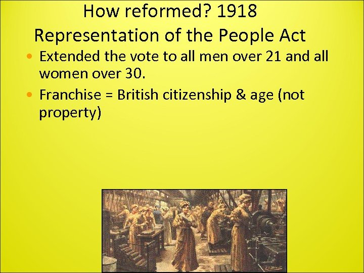 How reformed? 1918 Representation of the People Act • Extended the vote to all
