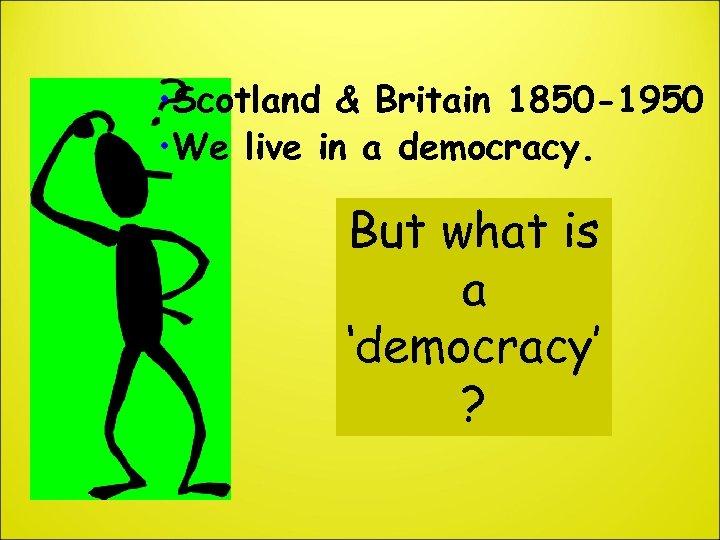 • Scotland & Britain 1850 -1950 • We live in a democracy. But