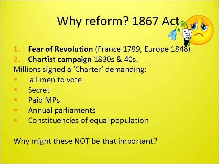 Why reform? 1867 Act 1. Fear of Revolution (France 1789, Europe 1848) 2. Chartist