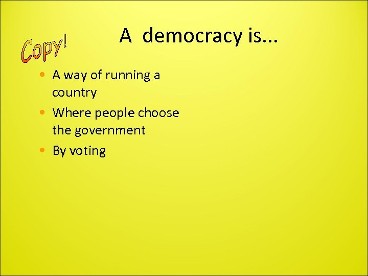 A democracy is. . . • A way of running a country • Where
