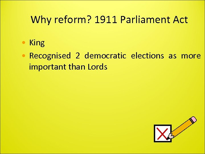 Why reform? 1911 Parliament Act • King • Recognised 2 democratic elections as more