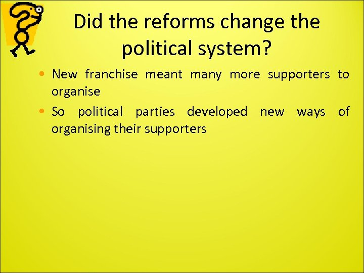 Did the reforms change the political system? • New franchise meant many more supporters