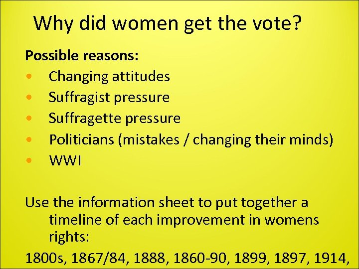 Why did women get the vote? Possible reasons: • Changing attitudes • Suffragist pressure
