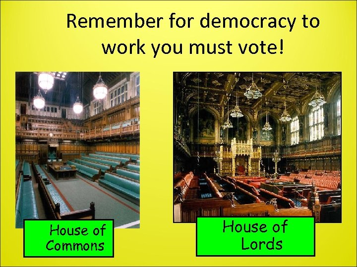 Remember for democracy to work you must vote! House of Commons House of Lords