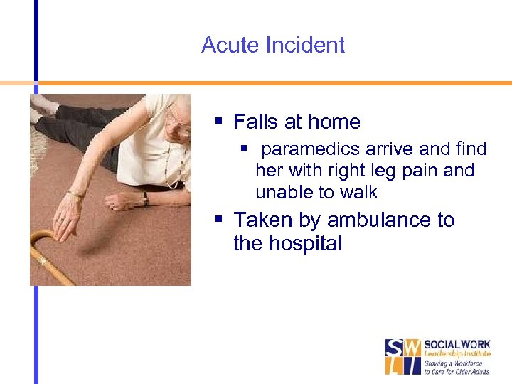 Acute Incident Falls at home paramedics arrive and find her with right leg pain