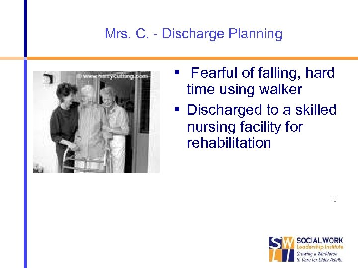 Mrs. C. - Discharge Planning Fearful of falling, hard time using walker Discharged to