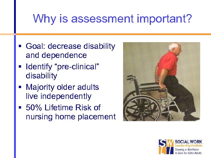 """Why is assessment important? Goal: decrease disability and dependence Identify """"pre-clinical"""" disability Majority older"""