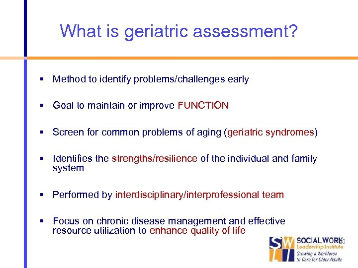 What is geriatric assessment? Method to identify problems/challenges early Goal to maintain or improve