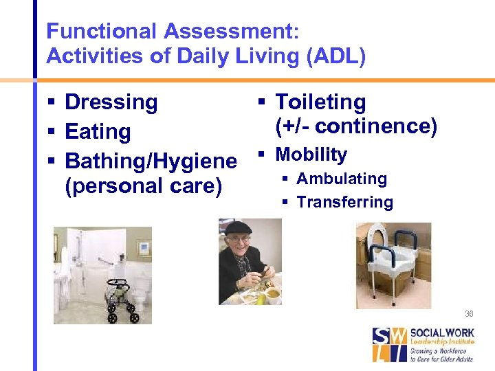 Functional Assessment: Activities of Daily Living (ADL) Dressing Toileting (+/- continence) Eating Bathing/Hygiene Mobility