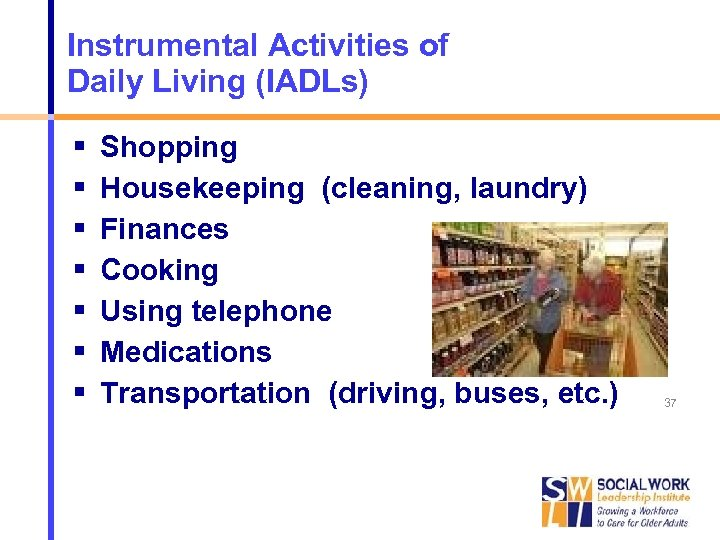 Instrumental Activities of Daily Living (IADLs) Shopping Housekeeping (cleaning, laundry) Finances Cooking Using telephone