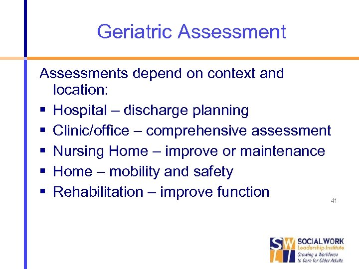 Geriatric Assessments depend on context and location: Hospital – discharge planning Clinic/office – comprehensive
