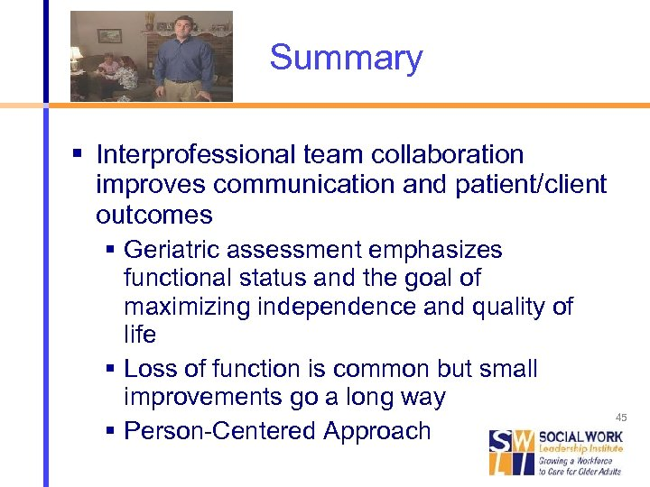 Summary Interprofessional team collaboration improves communication and patient/client outcomes Geriatric assessment emphasizes functional status