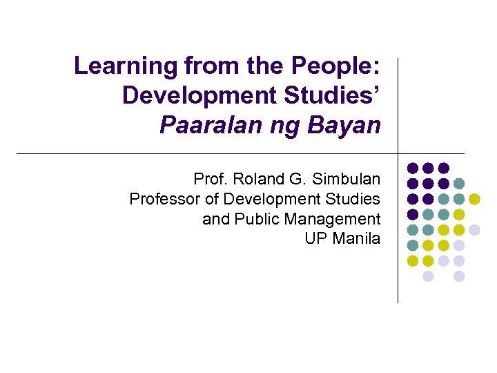 Learning from the People: Development Studies' Paaralan ng Bayan Prof. Roland G. Simbulan Professor