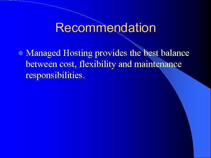 Recommendation l Managed Hosting provides the best balance between cost, flexibility and maintenance responsibilities.