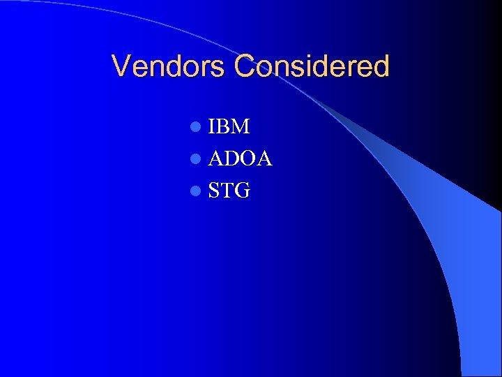 Vendors Considered l IBM l ADOA l STG