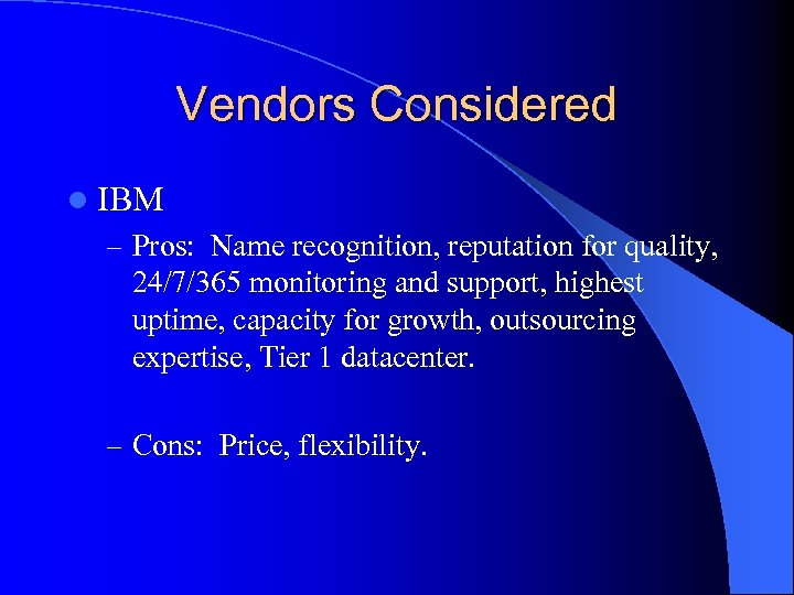 Vendors Considered l IBM – Pros: Name recognition, reputation for quality, 24/7/365 monitoring and