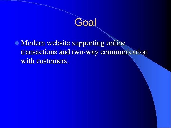 Goal l Modern website supporting online transactions and two-way communication with customers.