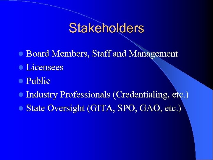 Stakeholders l Board Members, Staff and Management l Licensees l Public l Industry Professionals