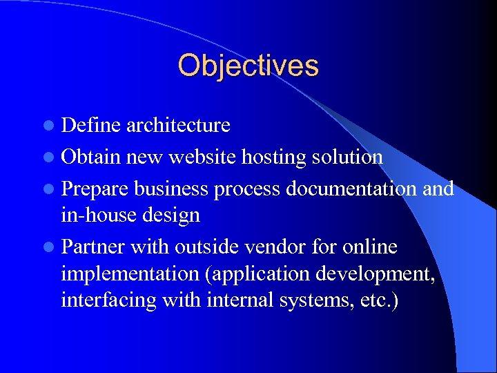 Objectives l Define architecture l Obtain new website hosting solution l Prepare business process
