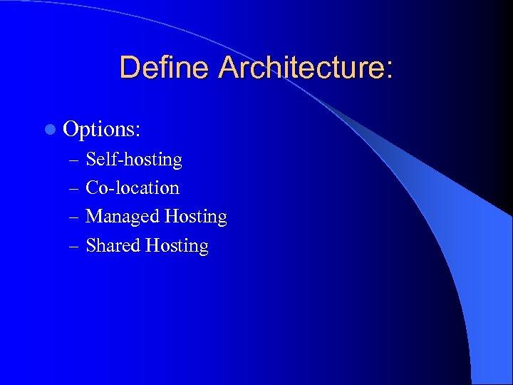 Define Architecture: l Options: – Self-hosting – Co-location – Managed Hosting – Shared Hosting