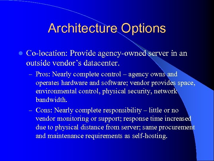 Architecture Options l Co-location: Provide agency-owned server in an outside vendor's datacenter. – Pros: