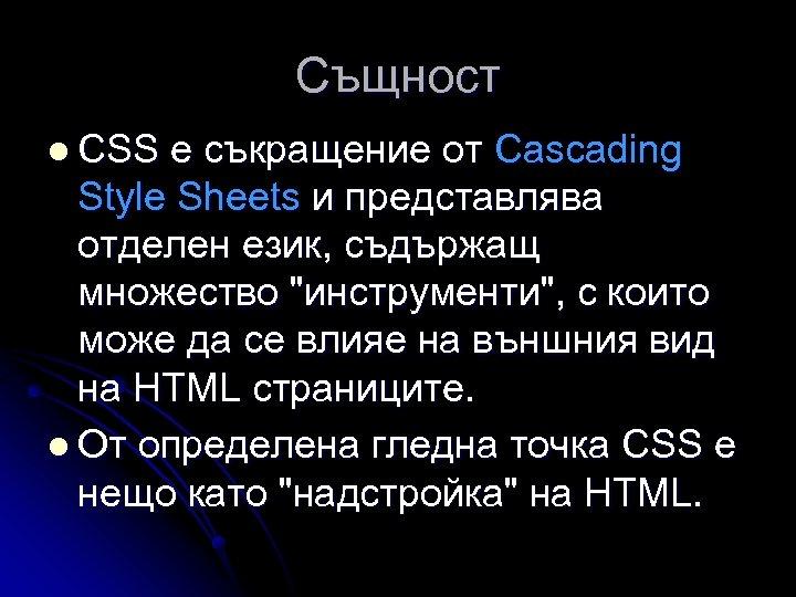 Същност l CSS е съкращение от Cascading Style Sheets и представлява отделен език, съдържащ