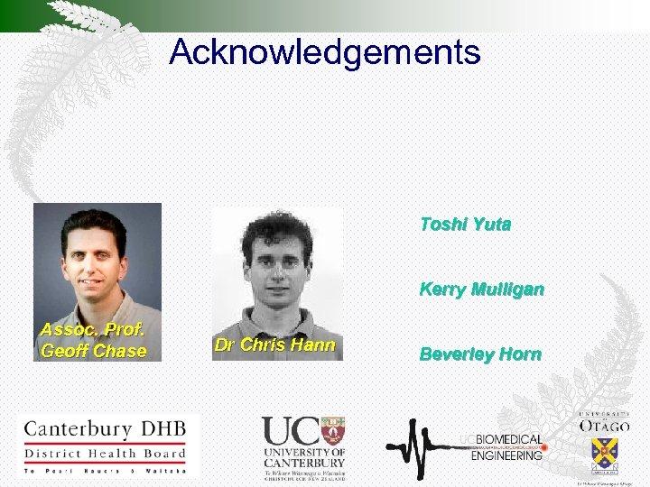 Acknowledgements Toshi Yuta Kerry Mulligan Assoc. Prof. Geoff Chase Dr Chris Hann Beverley Horn