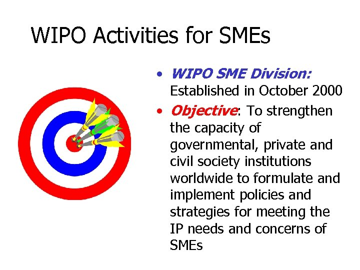 WIPO Activities for SMEs • WIPO SME Division: Established in October 2000 • Objective:
