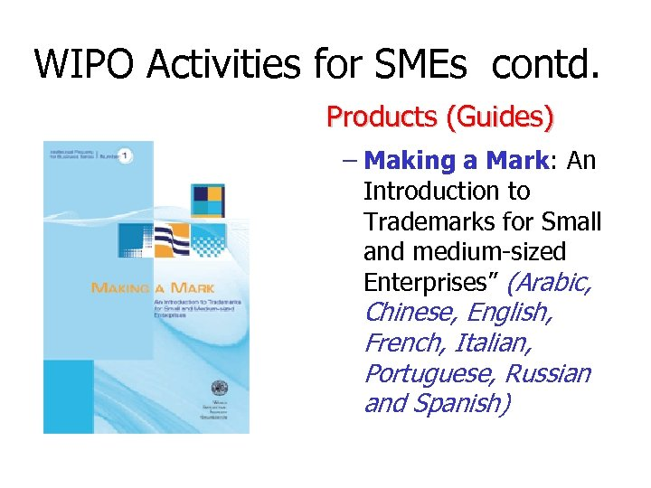 WIPO Activities for SMEs contd. Products (Guides) – Making a Mark: An Introduction to