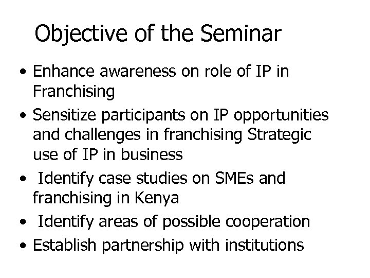 Objective of the Seminar • Enhance awareness on role of IP in Franchising •