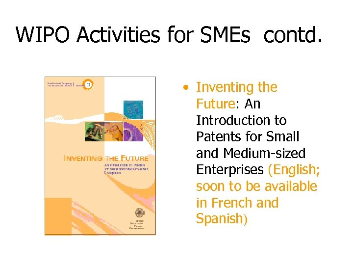 WIPO Activities for SMEs contd. • Inventing the Future: An Introduction to Patents for