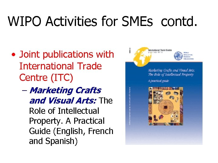 WIPO Activities for SMEs contd. • Joint publications with International Trade Centre (ITC) –
