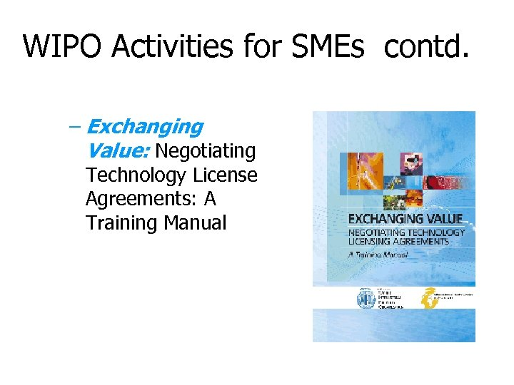 WIPO Activities for SMEs contd. – Exchanging Value: Negotiating Technology License Agreements: A Training