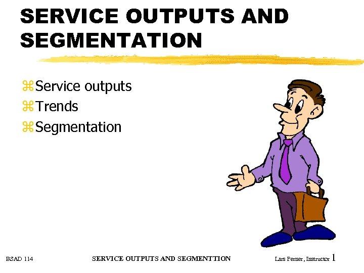 SERVICE OUTPUTS AND SEGMENTATION z Service outputs z Trends z Segmentation BSAD 114 SERVICE