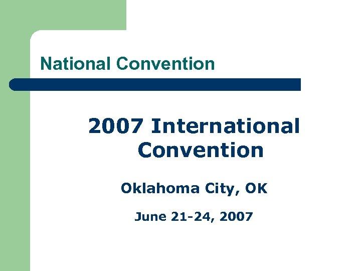 National Convention 2007 International Convention Oklahoma City, OK June 21 -24, 2007