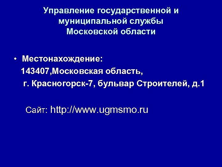 Управление государственной и муниципальной службы Московской области • Местонахождение: 143407, Московская область, г. Красногорск-7,
