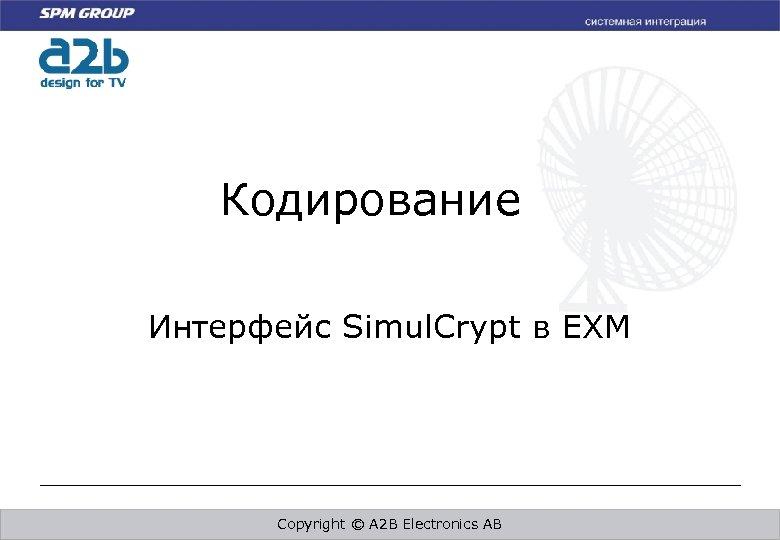 Кодирование Интерфейс Simul. Crypt в EXM Copyright © A 2 B Electronics AB