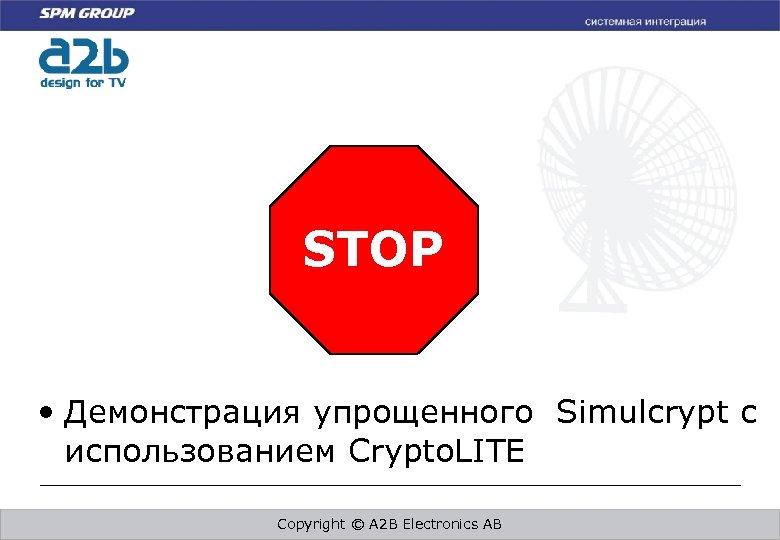 STOP • Демонстрация упрощенного Simulcrypt с использованием Crypto. LITE Copyright © A 2 B