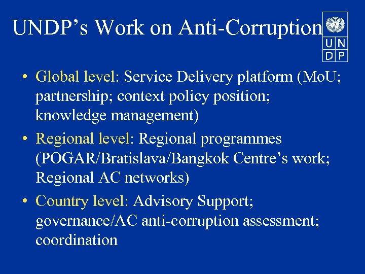 UNDP's Work on Anti-Corruption • Global level: Service Delivery platform (Mo. U; partnership; context