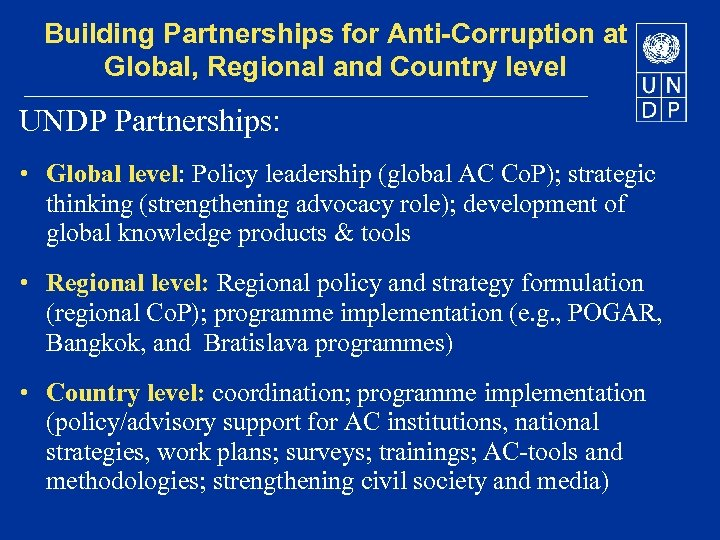 Building Partnerships for Anti-Corruption at Global, Regional and Country level UNDP Partnerships: • Global