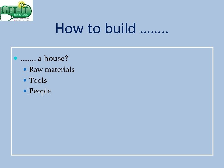 How to build ……. . a house? Raw materials Tools People
