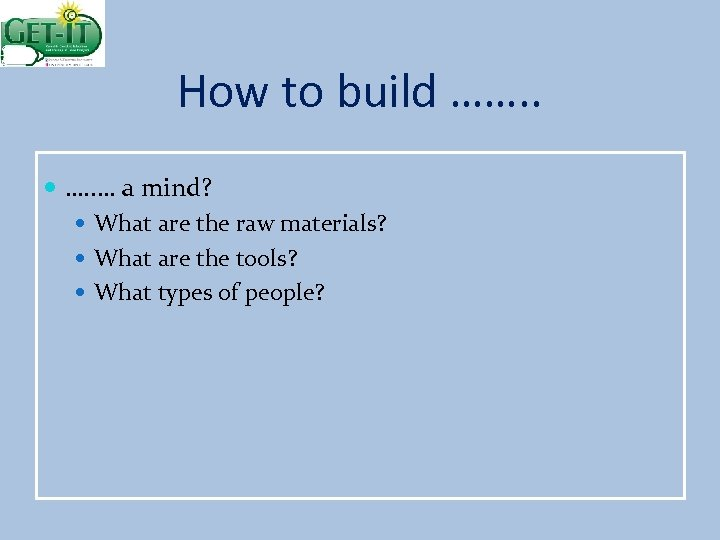 How to build ……. . … a mind? What are the raw materials? What