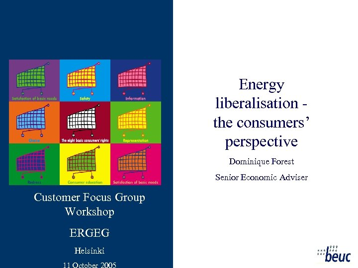 Energy liberalisation the consumers' perspective Dominique Forest Senior Economic Adviser Customer Focus Group Workshop