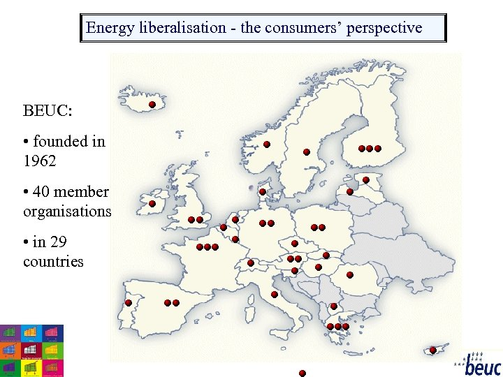 Energy liberalisation - the consumers' perspective BEUC: • founded in 1962 • 40 member