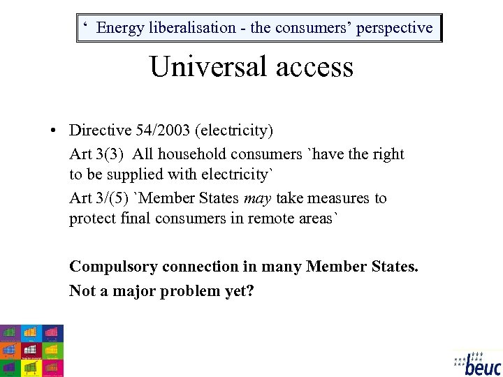 ' Energy liberalisation - the consumers' perspective Universal access • Directive 54/2003 (electricity) Art