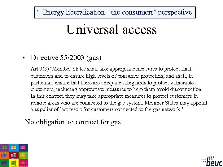 ' Energy liberalisation - the consumers' perspective Universal access • Directive 55/2003 (gas) Art