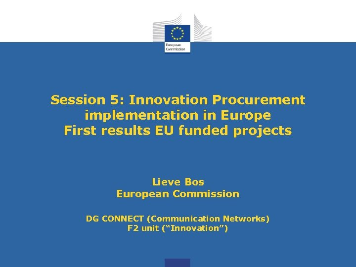 Session 5: Innovation Procurement implementation in Europe First results EU funded projects Lieve Bos