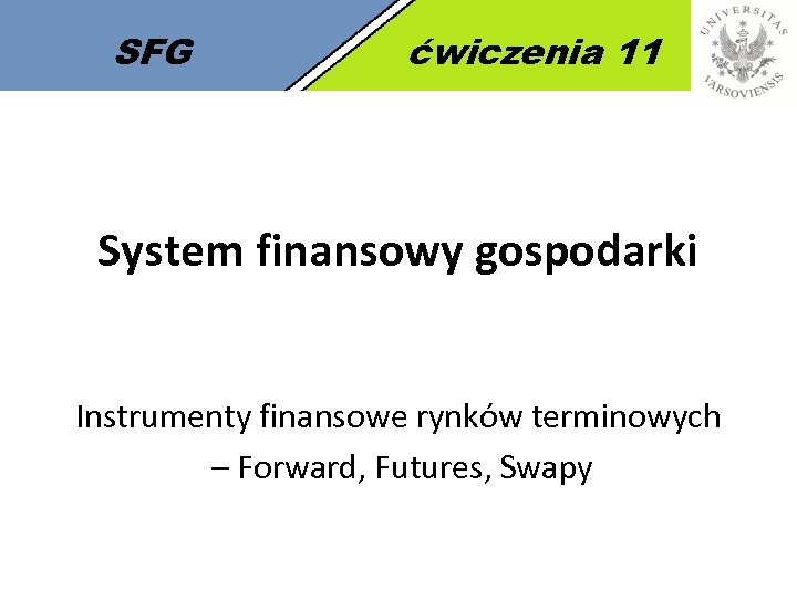 SFG ćwiczenia 11 System finansowy gospodarki Instrumenty finansowe rynków terminowych – Forward, Futures, Swapy